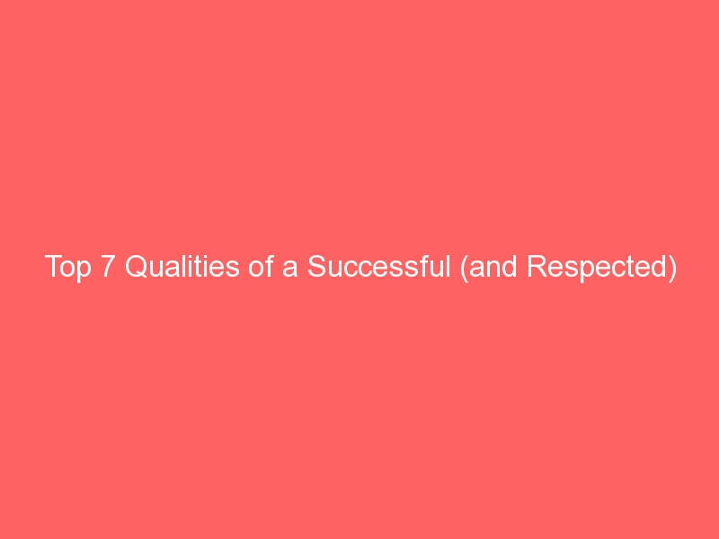 Top 7 Qualities of a Successful (and Respected) Leader